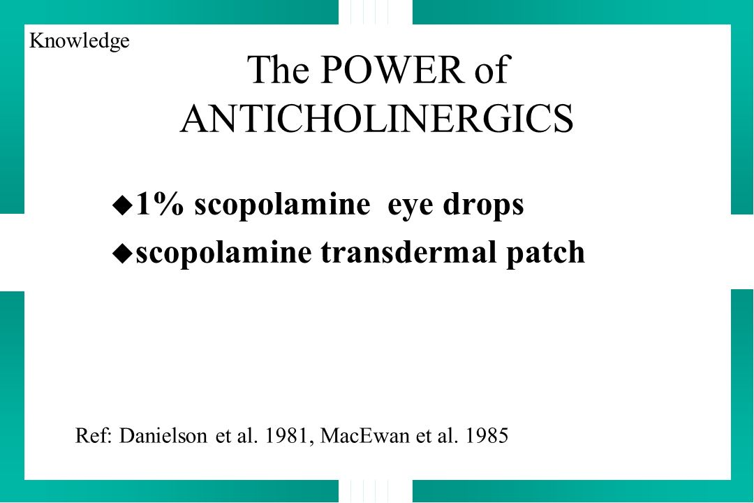 The POWER of ANTICHOLINERGICS u 1% scopolamine eye drops u scopolamine transdermal patch Ref: Danielson et al. 1981, MacEwan et al. 1985 Knowledge