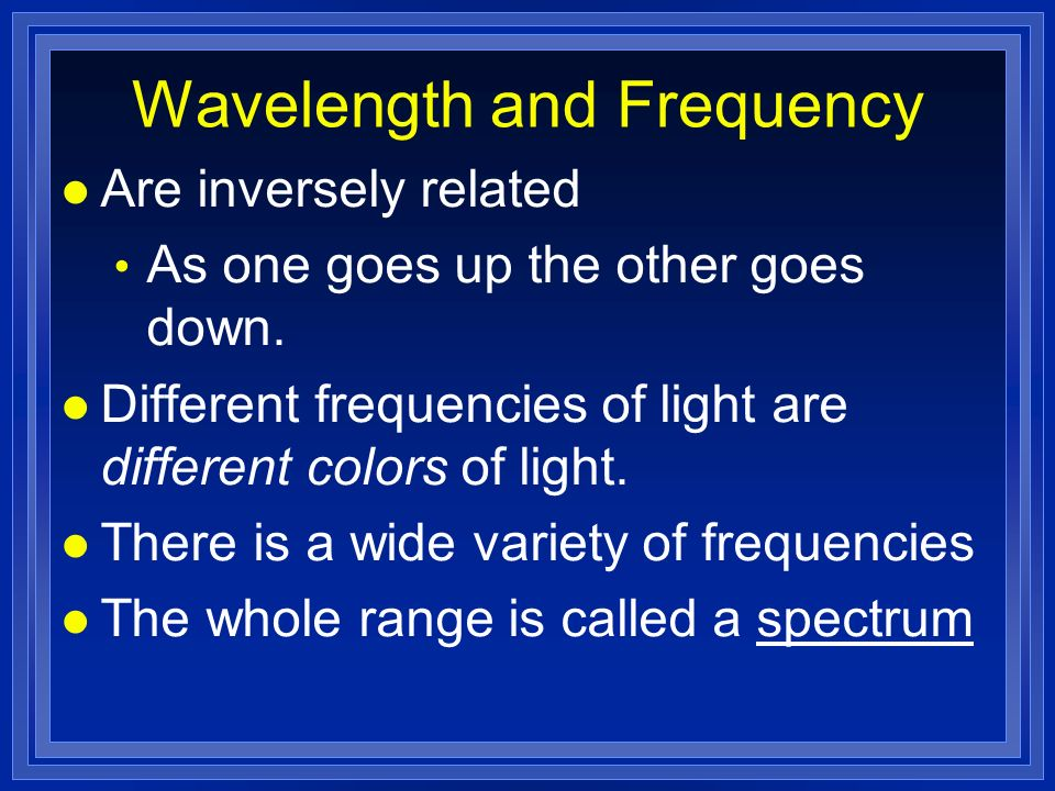 Wavelength and Frequency l Are inversely related As one goes up the other goes down.