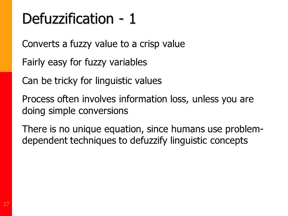 17 Defuzzification - 1 Converts a fuzzy value to a crisp value Fairly easy for fuzzy variables Can be tricky for linguistic values Process often invol