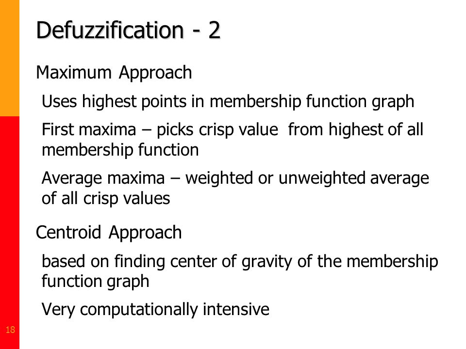 18 Defuzzification - 2 Maximum Approach Uses highest points in membership function graph First maxima – picks crisp value from highest of all membersh