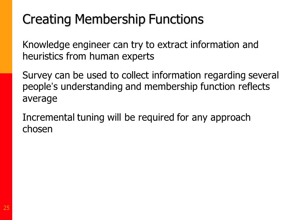 25 Creating Membership Functions Knowledge engineer can try to extract information and heuristics from human experts Survey can be used to collect inf