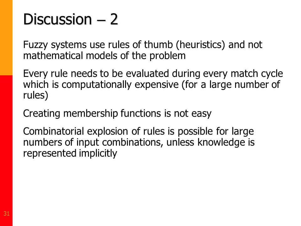 31 Discussion – 2 Fuzzy systems use rules of thumb (heuristics) and not mathematical models of the problem Every rule needs to be evaluated during eve