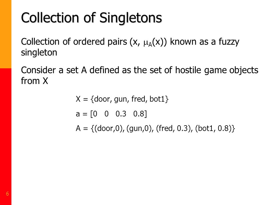 6 Collection of Singletons Collection of ordered pairs (x, A (x)) known as a fuzzy singleton Consider a set A defined as the set of hostile game objec