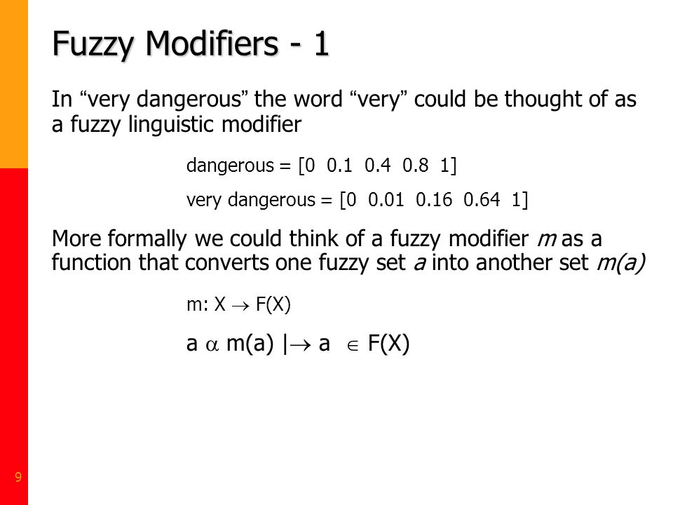 9 Fuzzy Modifiers - 1 In very dangerous the word very could be thought of as a fuzzy linguistic modifier dangerous = [0 0.1 0.4 0.8 1] very dangerous