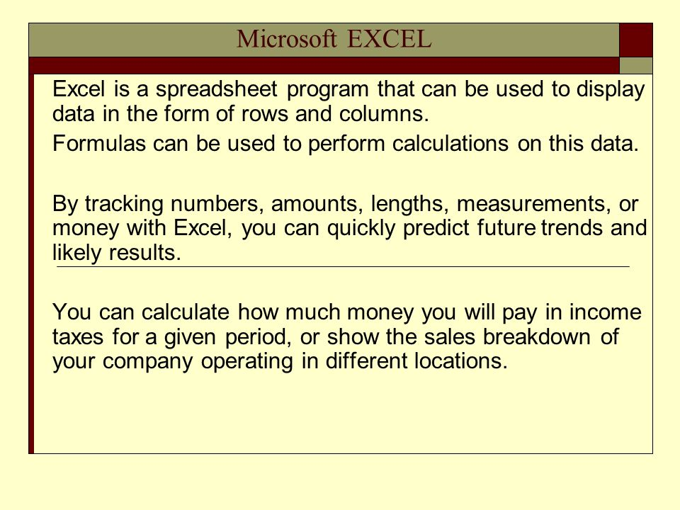 Microsoft EXCEL Excel is a spreadsheet program that can be used to display data in the form of rows and columns.