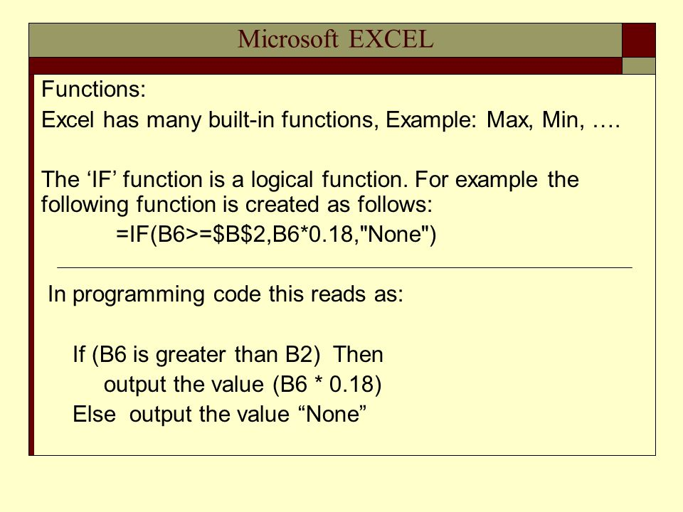 Microsoft EXCEL Functions: Excel has many built-in functions, Example: Max, Min, …. The IF function is a logical function. For example the following f