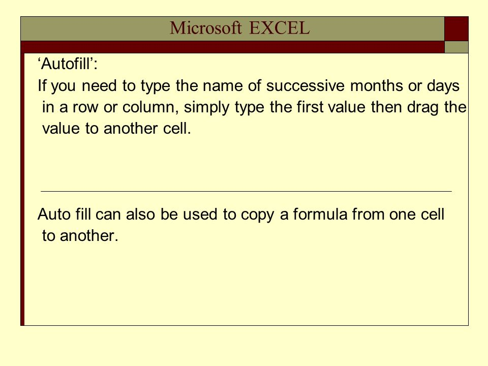 Microsoft EXCEL Autofill: If you need to type the name of successive months or days in a row or column, simply type the first value then drag the value to another cell.