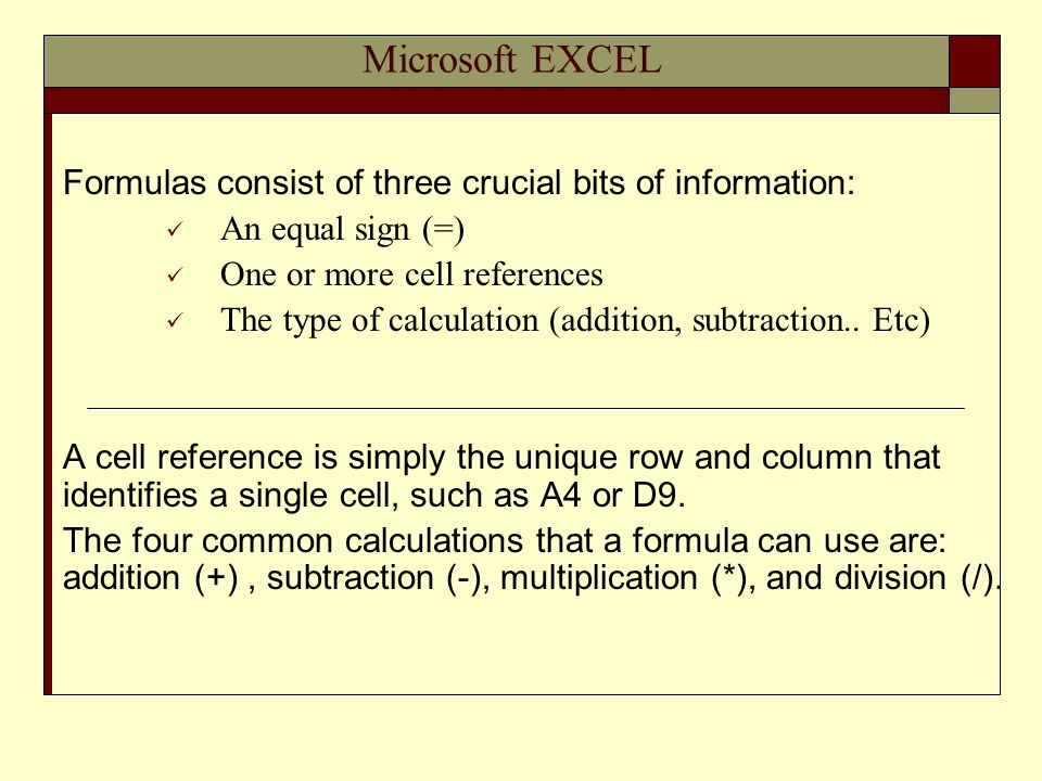 Microsoft EXCEL Formulas consist of three crucial bits of information: An equal sign (=) One or more cell references The type of calculation (addition, subtraction..