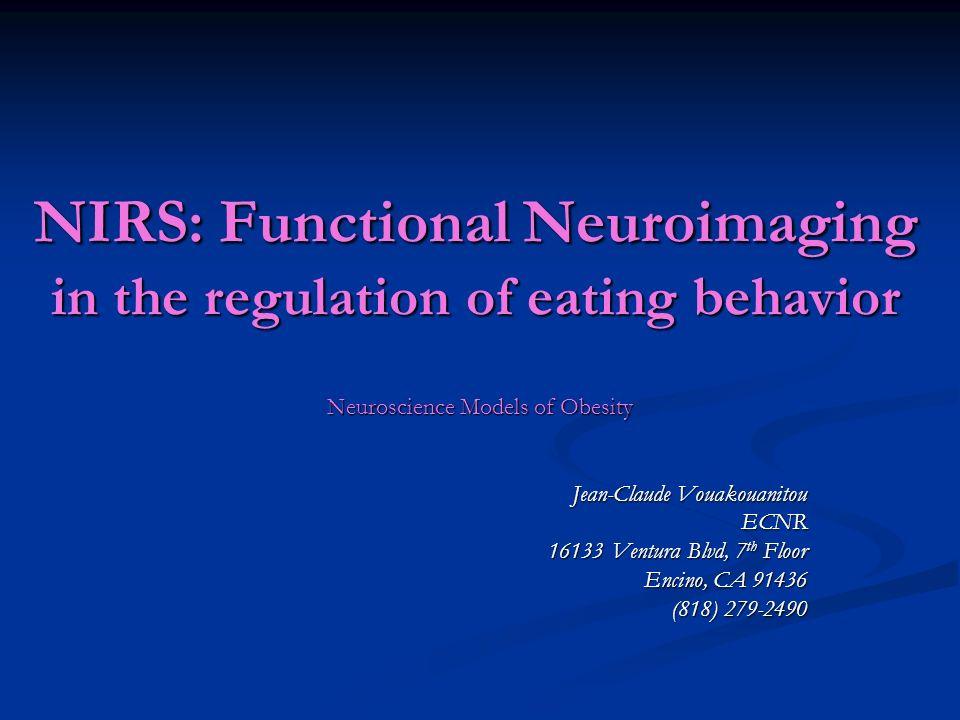 NIRS: Functional Neuroimaging in the regulation of eating behavior Neuroscience Models of Obesity Jean-Claude Vouakouanitou ECNR 16133 Ventura Blvd, 7