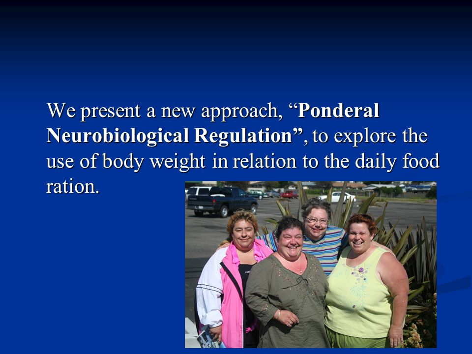 We present a new approach, Ponderal Neurobiological Regulation, to explore the use of body weight in relation to the daily food ration.