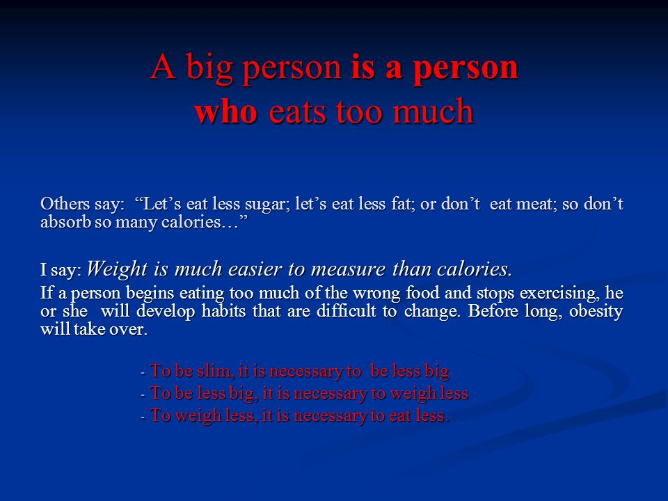 A big person is a person who eats too much Others say: Lets eat less sugar; lets eat less fat; or dont eat meat; so dont absorb so many calories… I sa