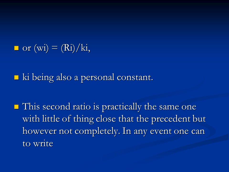 or (wi) = (Ri)/ki, or (wi) = (Ri)/ki, ki being also a personal constant. ki being also a personal constant. This second ratio is practically the same