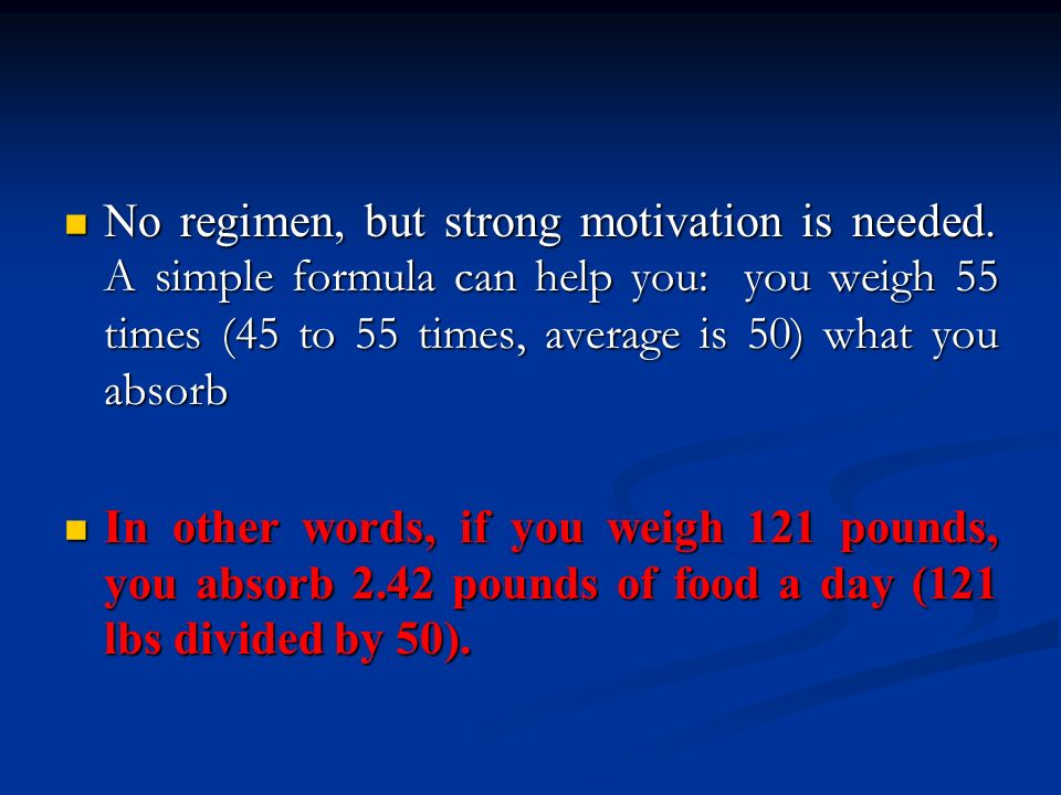 No regimen, but strong motivation is needed. A simple formula can help you: you weigh 55 times (45 to 55 times, average is 50) what you absorb No regi
