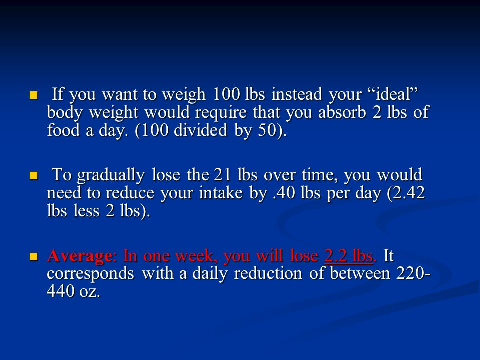 If you want to weigh 100 lbs instead your ideal body weight would require that you absorb 2 lbs of food a day. (100 divided by 50). If you want to wei