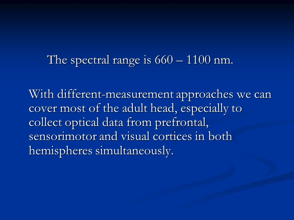 The spectral range is 660 – 1100 nm. With different-measurement approaches we can cover most of the adult head, especially to collect optical data fro