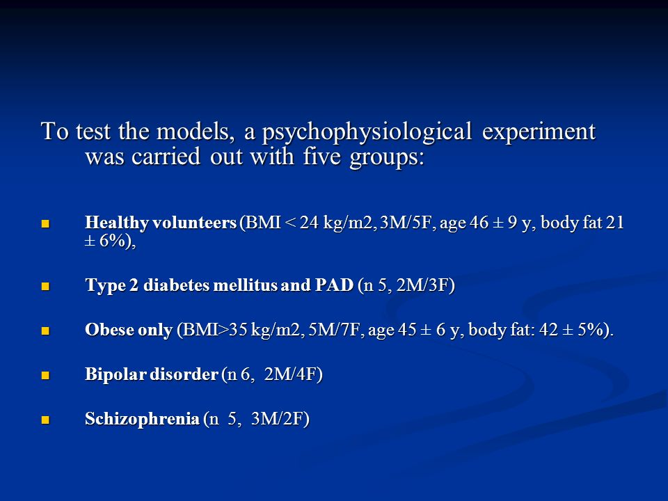 To test the models, a psychophysiological experiment was carried out with five groups: Healthy volunteers (BMI < 24 kg/m2, 3M/5F, age 46 9 y, body fat