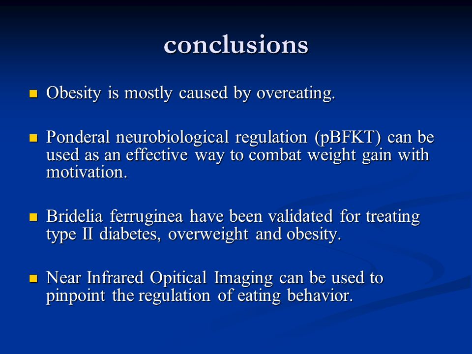 conclusions Obesity is mostly caused by overeating. Obesity is mostly caused by overeating. Ponderal neurobiological regulation (pBFKT) can be used as