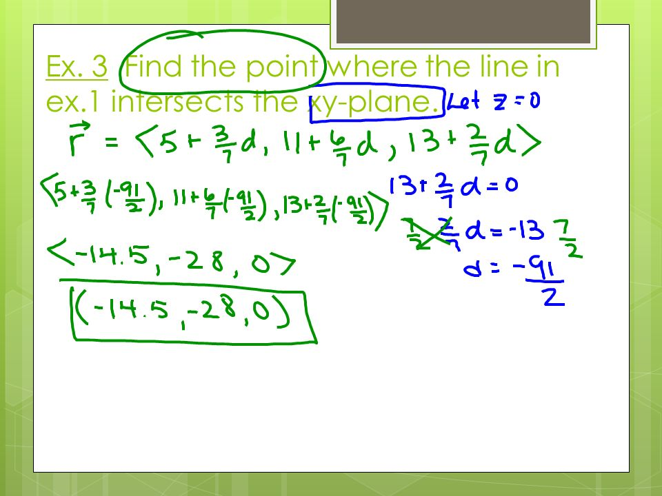 Ex. 3 Find the point where the line in ex.1 intersects the xy-plane.