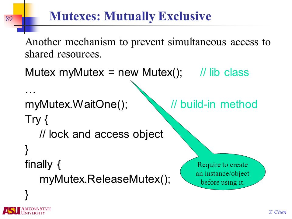 Y. Chen 89 Mutexes: Mutually Exclusive Another mechanism to prevent simultaneous access to shared resources. Mutex myMutex = new Mutex();// lib class