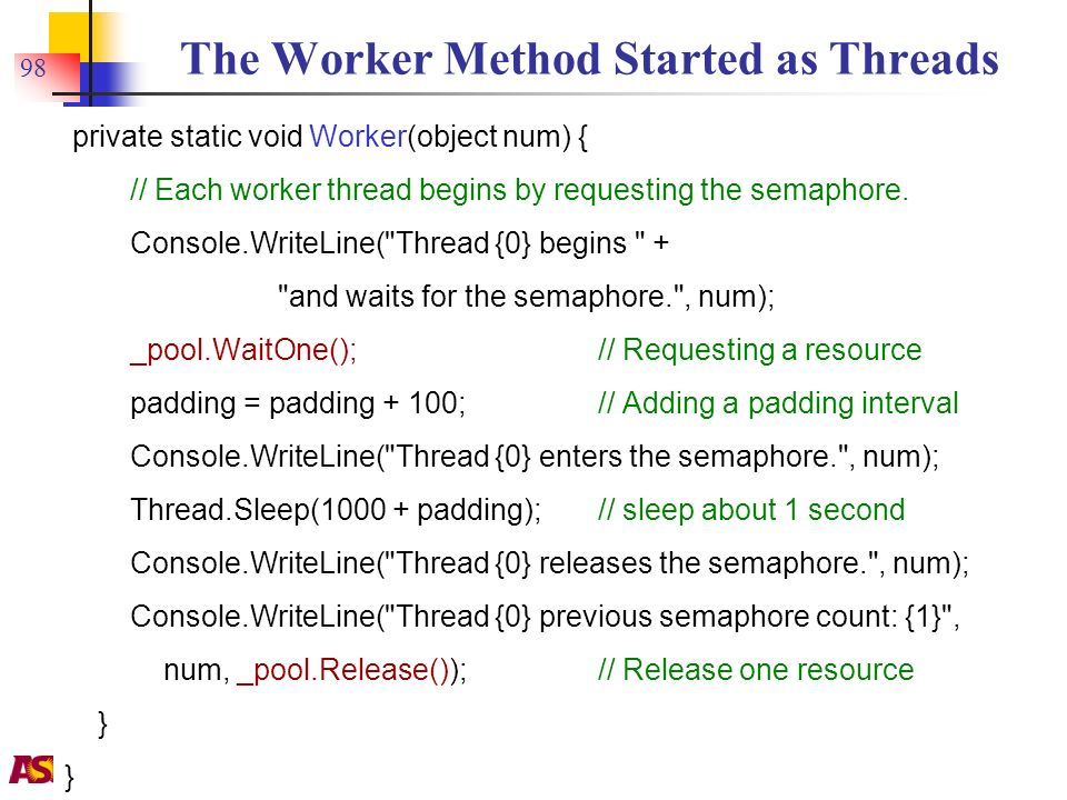Y. Chen 98 The Worker Method Started as Threads private static void Worker(object num) { // Each worker thread begins by requesting the semaphore. Con