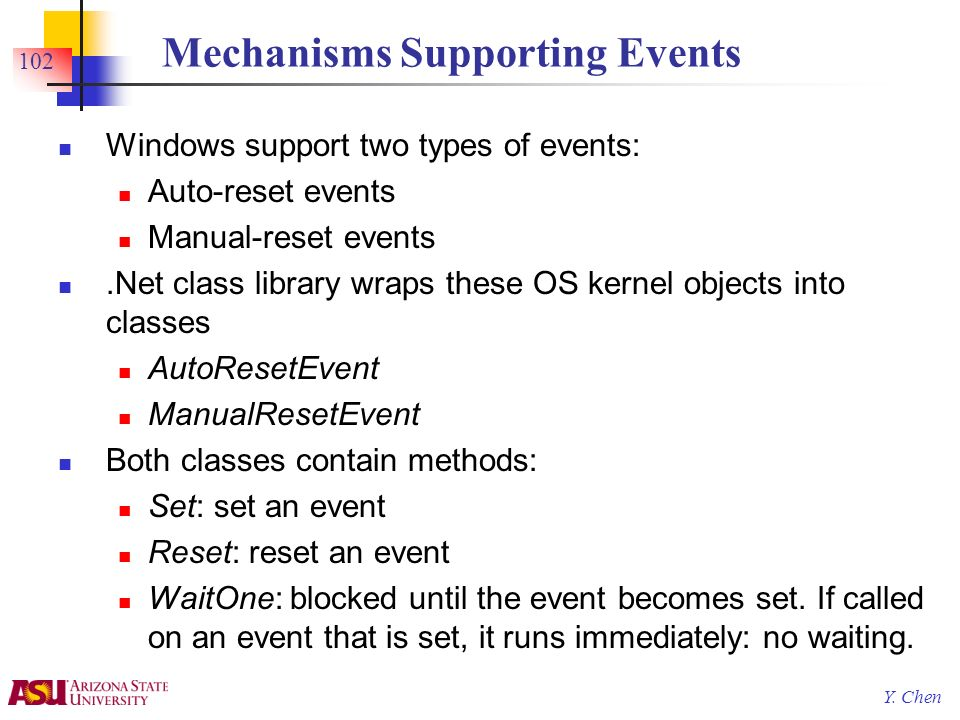 Y. Chen 102 Mechanisms Supporting Events Windows support two types of events: Auto-reset events Manual-reset events.Net class library wraps these OS k