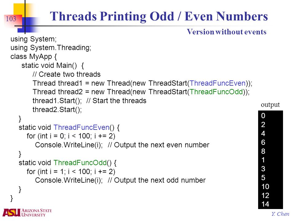 Y. Chen 103 Threads Printing Odd / Even Numbers using System; using System.Threading; class MyApp { static void Main() { // Create two threads Thread