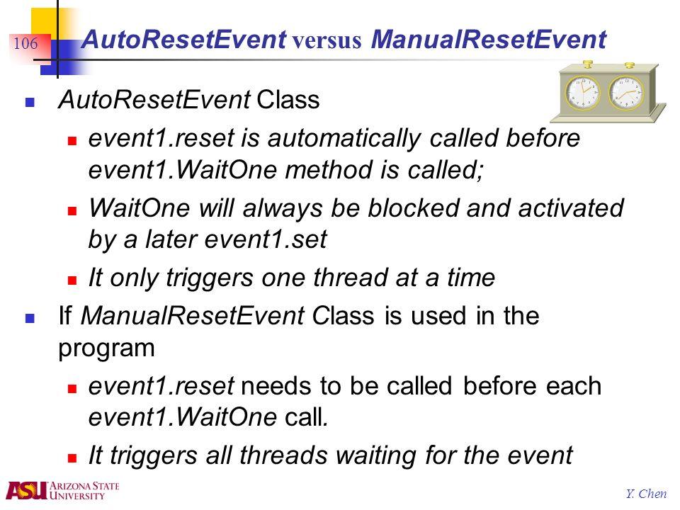 Y. Chen 106 AutoResetEvent versus ManualResetEvent AutoResetEvent Class event1.reset is automatically called before event1.WaitOne method is called; W
