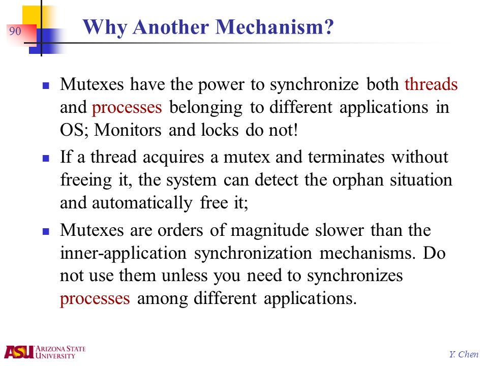 Y. Chen 90 Why Another Mechanism? Mutexes have the power to synchronize both threads and processes belonging to different applications in OS; Monitors