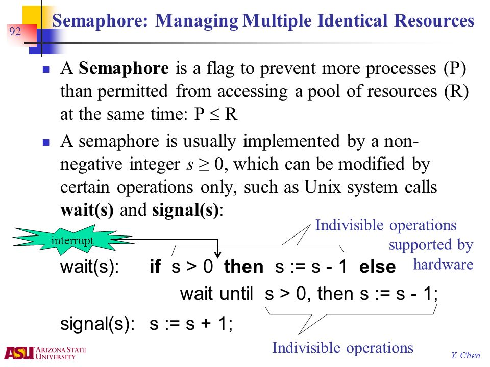 Y. Chen 92 Semaphore: Managing Multiple Identical Resources A Semaphore is a flag to prevent more processes (P) than permitted from accessing a pool o