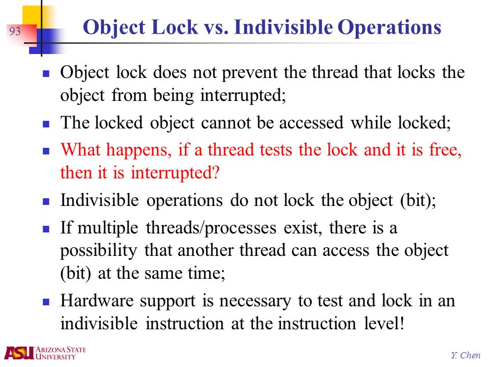 Y. Chen Object Lock vs. Indivisible Operations Object lock does not prevent the thread that locks the object from being interrupted; The locked object