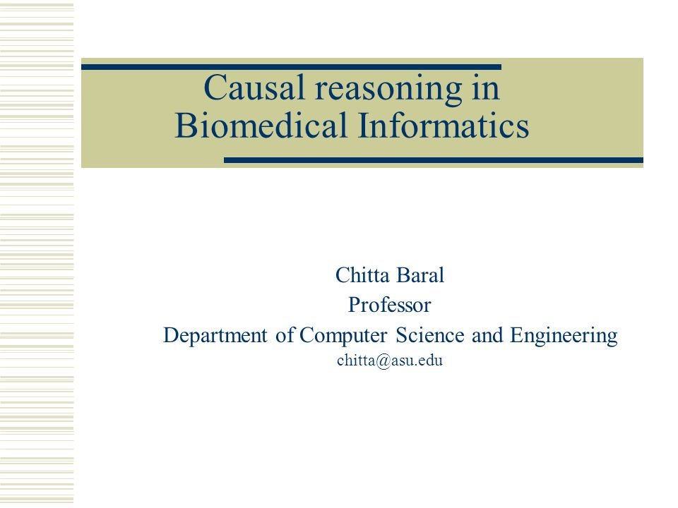 Causal reasoning in Biomedical Informatics Chitta Baral Professor Department of Computer Science and Engineering chitta@asu.edu