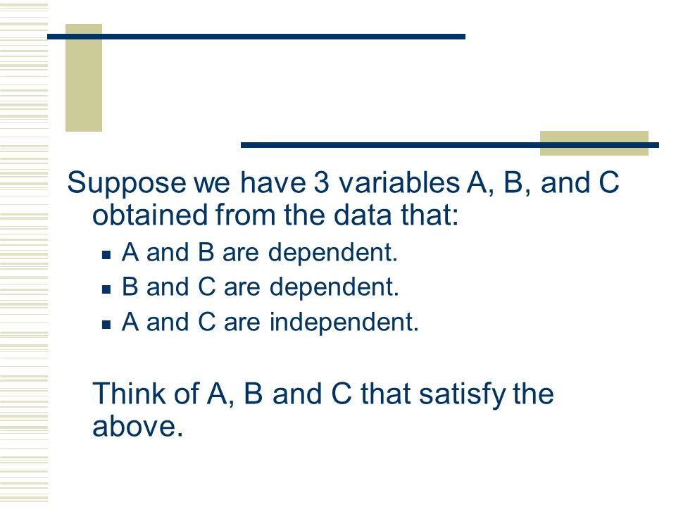 Suppose we have 3 variables A, B, and C obtained from the data that: A and B are dependent. B and C are dependent. A and C are independent. Think of A