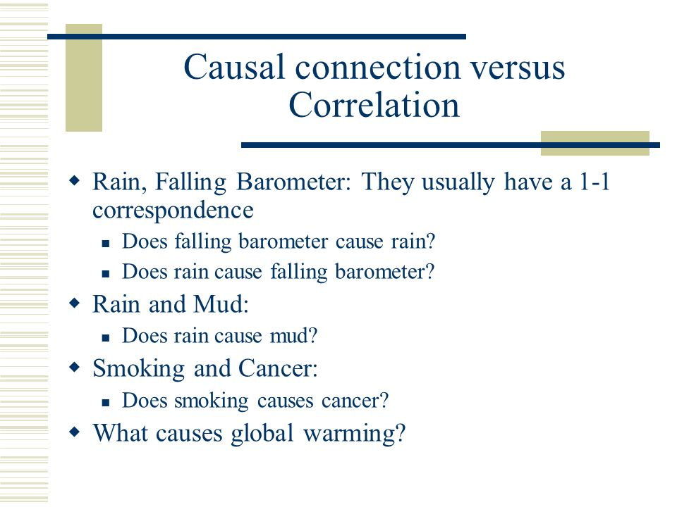 Causal connection versus Correlation Rain, Falling Barometer: They usually have a 1-1 correspondence Does falling barometer cause rain? Does rain caus