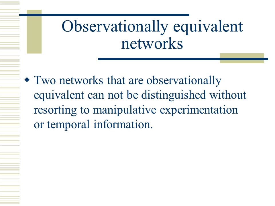 Observationally equivalent networks Two networks that are observationally equivalent can not be distinguished without resorting to manipulative experi