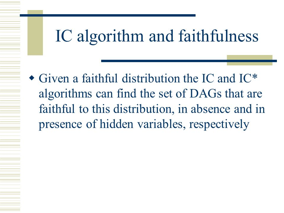 IC algorithm and faithfulness Given a faithful distribution the IC and IC* algorithms can find the set of DAGs that are faithful to this distribution,
