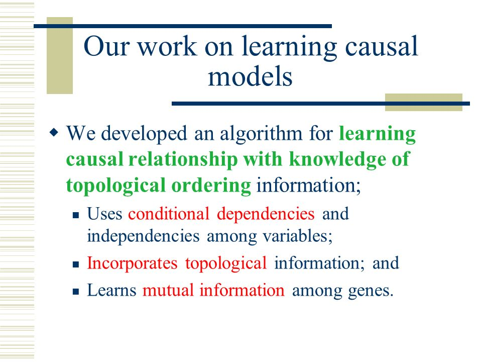 We developed an algorithm for learning causal relationship with knowledge of topological ordering information; Uses conditional dependencies and indep