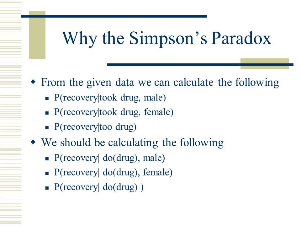 Why the Simpsons Paradox From the given data we can calculate the following P(recovery|took drug, male) P(recovery|took drug, female) P(recovery|too d