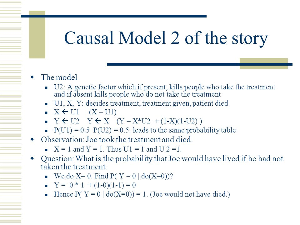 Summary of the story There are at least two causal models which is consistent with the data (50% of …) In model 1 Joe would still have died if he had not taken the treatment.
