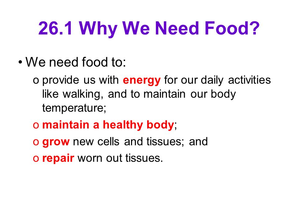 26.1 Why We Need Food? We need food to: oprovide us with energy for our daily activities like walking, and to maintain our body temperature; omaintain