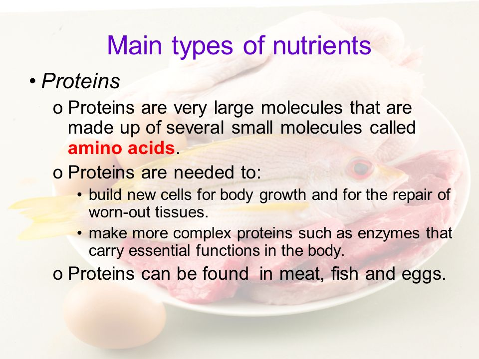 Main types of nutrients Proteins oProteins are very large molecules that are made up of several small molecules called amino acids. oProteins are need