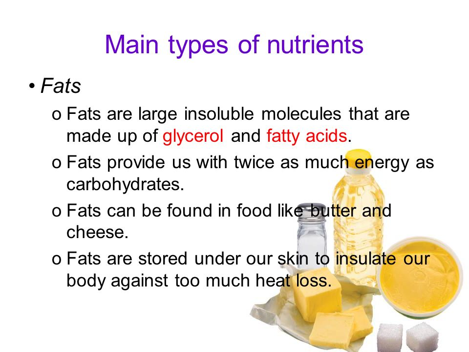 Main types of nutrients Fats oFats are large insoluble molecules that are made up of glycerol and fatty acids. oFats provide us with twice as much ene