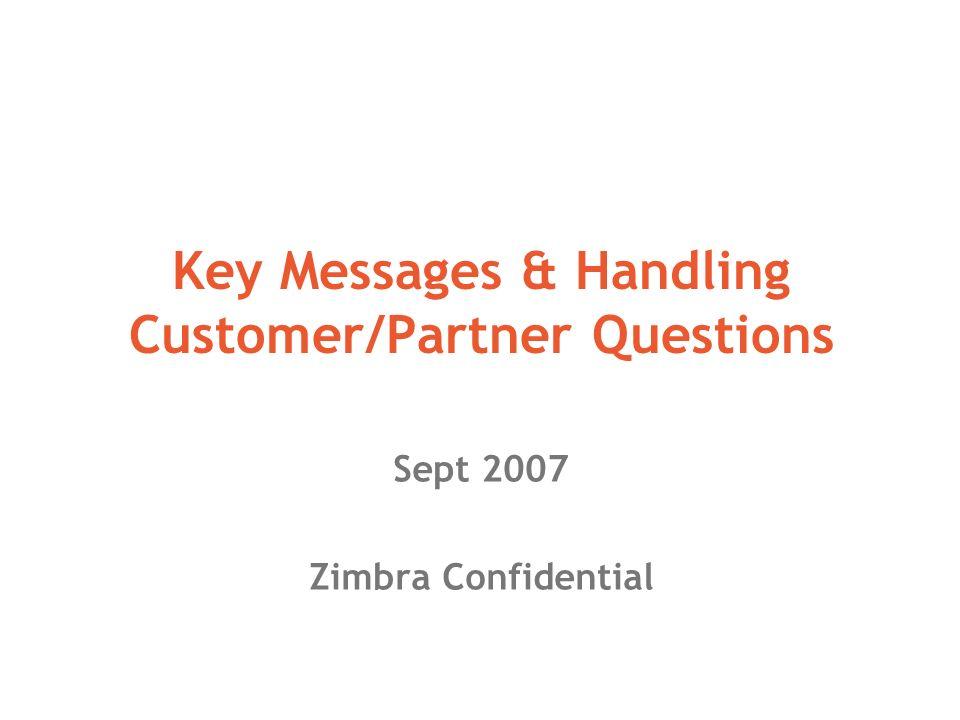 Key Messages & Handling Customer/Partner Questions Sept 2007 Zimbra Confidential