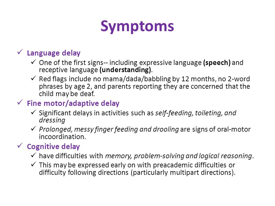 Symptoms Language delay One of the first signs-- including expressive language (speech) and receptive language (understanding). Red flags include no m