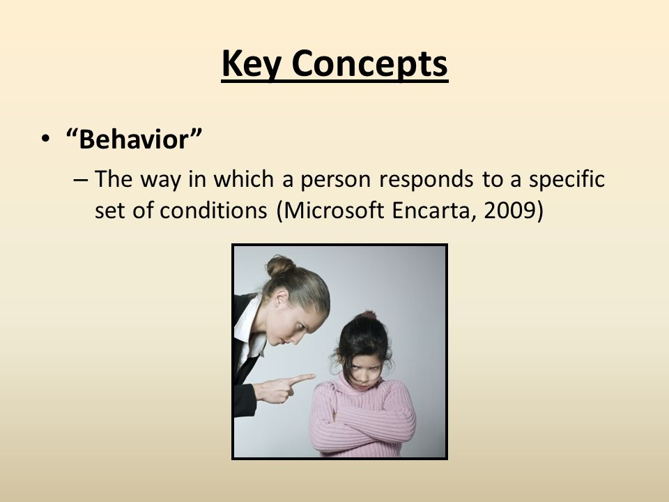 Key Concepts Behavior – The way in which a person responds to a specific set of conditions (Microsoft Encarta, 2009)