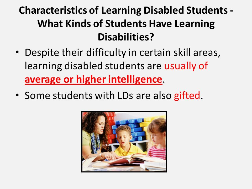 Characteristics of Learning Disabled Students - What Kinds of Students Have Learning Disabilities? Despite their difficulty in certain skill areas, le