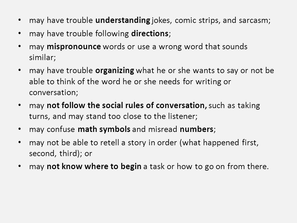 may have trouble understanding jokes, comic strips, and sarcasm; may have trouble following directions; may mispronounce words or use a wrong word tha