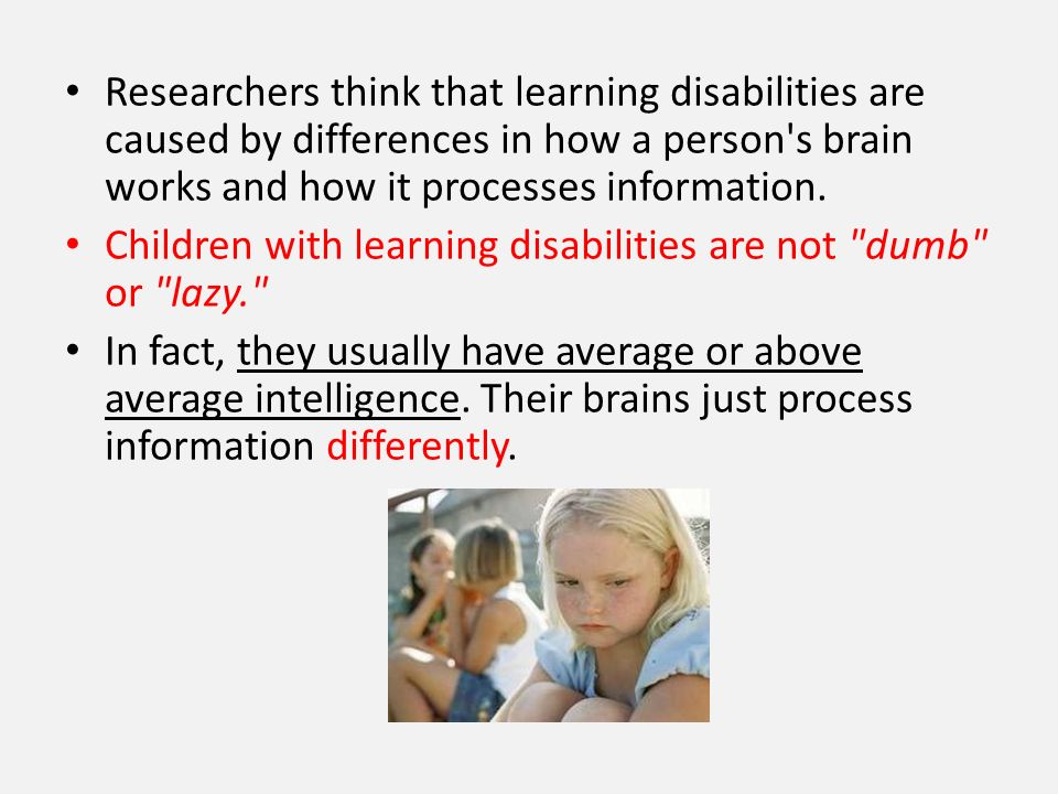 Researchers think that learning disabilities are caused by differences in how a person's brain works and how it processes information. Children with l
