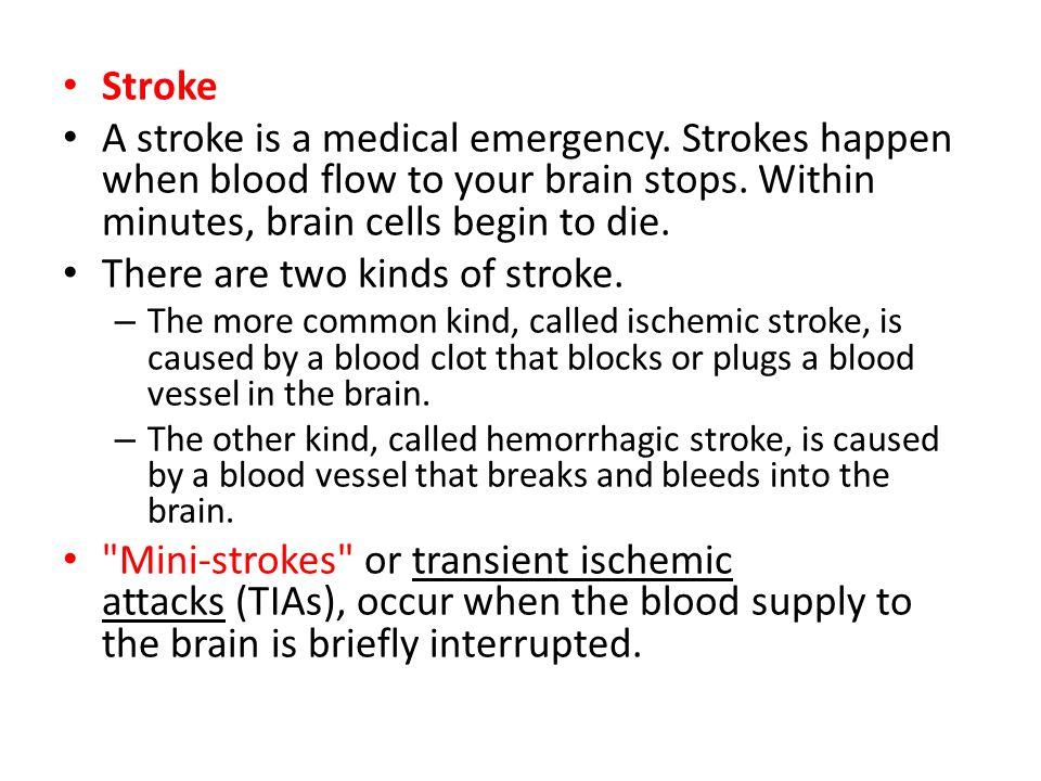 Stroke A stroke is a medical emergency. Strokes happen when blood flow to your brain stops. Within minutes, brain cells begin to die. There are two ki