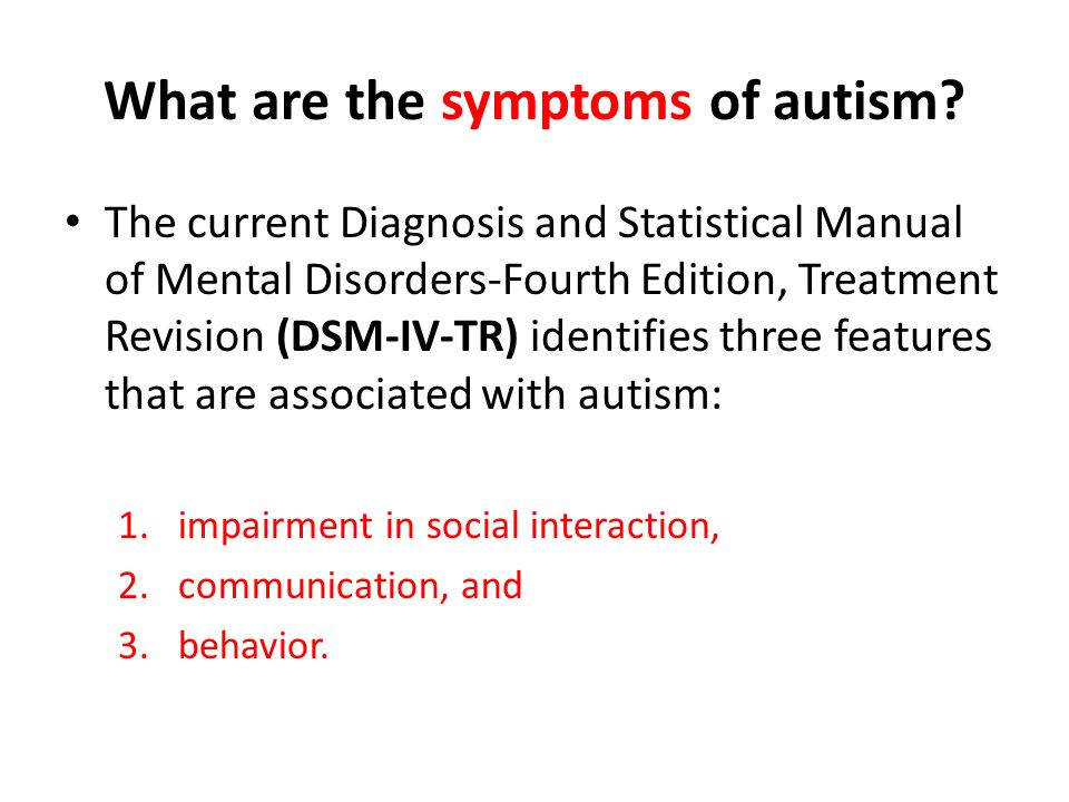 What are the symptoms of autism? The current Diagnosis and Statistical Manual of Mental Disorders-Fourth Edition, Treatment Revision (DSM-IV-TR) ident