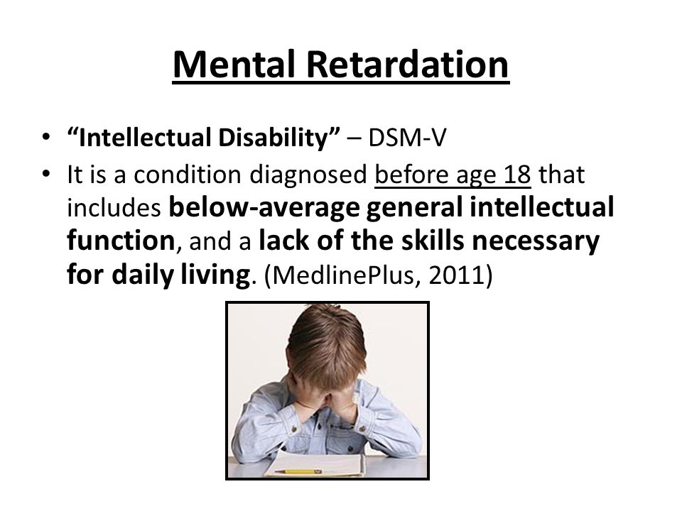Mental Retardation Intellectual Disability – DSM-V It is a condition diagnosed before age 18 that includes below-average general intellectual function